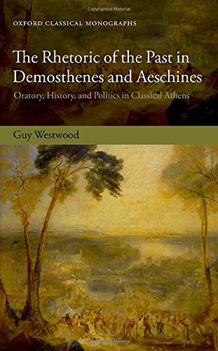 The Rhetoric of the Past in Demosthenes and Aeschines : Oratory, History, and Politics in Classical Athens