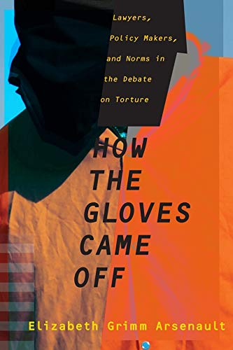 How the Gloves Came Off : Lawyers, Policy Makers, and Norms in the Debate on Torture