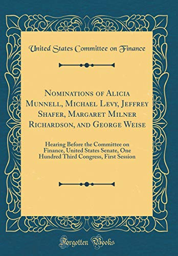 Nominations of Alicia Munnell, Michael Levy, Jeffrey Shafer, Margaret Milner Richardson, and George Weise : Hearing Before the Committee on Finance, United States Senate, One Hundred Third Congress, First Session (Classic Reprint)