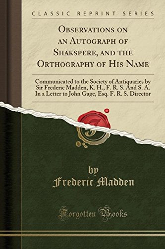 Observations on an Autograph of Shakspere, and the Orthography of His Name : Communicated to the Society of Antiquaries by Sir Frederic Madden, K. H., F. R. S. and S. A. in a Letter to John Gage, Esq. F. R. S. Director (Classic Reprint)