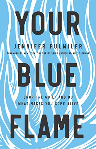 Your Blue Flame : Drop the Guilt and Do What Makes You Come Alive