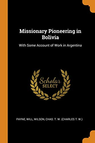 Missionary Pioneering in Bolivia : With Some Account of Work in Argentina
