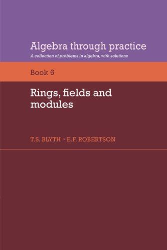 Algebra Through Practice: Volume 6, Rings, Fields and Modules : A Collection of Problems in Algebra with Solutions