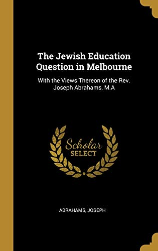 The Jewish Education Question in Melbourne : With the Views Thereon of the Rev. Joseph Abrahams, M.a
