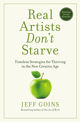 Real Artists Don't Starve : Timeless Strategies For Thriving In The New Creative Age