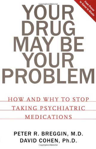 Your Drug May Be Your Problem : How and Why to Stop Taking Psychiatric Medications
