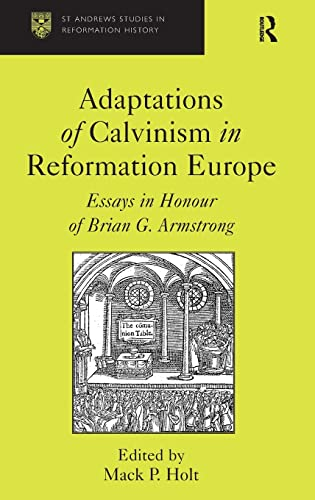 Adaptations of Calvinism in Reformation Europe : Essays in Honour of Brian G. Armstrong