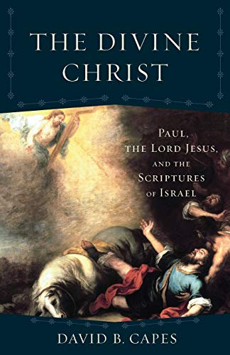 The Divine Christ : Paul, the Lord Jesus, and the Scriptures of Israel