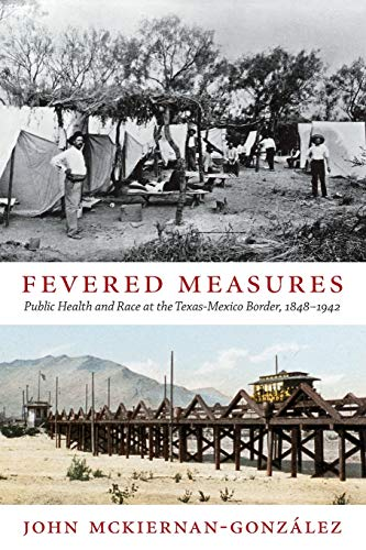 Fevered Measures : Public Health and Race at the Texas-Mexico Border, 1848-1942