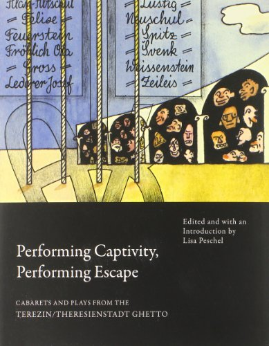 Performing Captivity, Performing Escape : Cabarets and Plays from the Terezin/Theresienstadt Ghetto