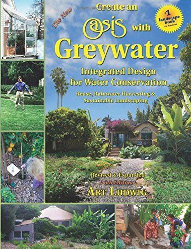 The New Create an Oasis with Greywater : Integrated Design for Water Conservation