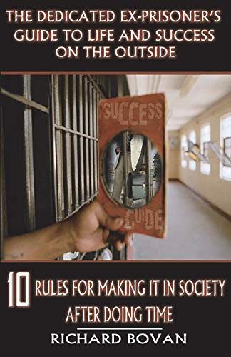 The Dedicated Ex-Prisoner's Guide to Life and Success on the Outside : 10 Rules for Making It in Society After Doing Time