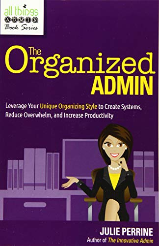 The Organized Admin : Leverage Your Unique Organizing Style to Create Systems, Reduce Overwhelm, and Increase Productivity