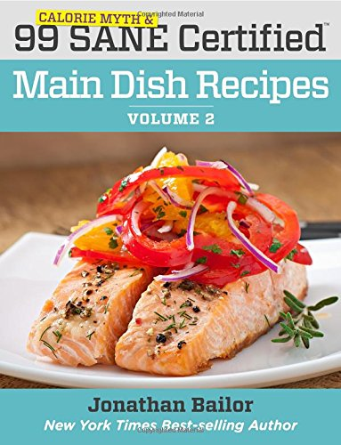 99 Calorie Myth and SANE Certified Main Dish Recipes Volume 2 : Lose Weight, Increase Energy, Improve Your Mood, Fix Digestion, and Sleep Soundly With The Delicious New Science of SANE Eating