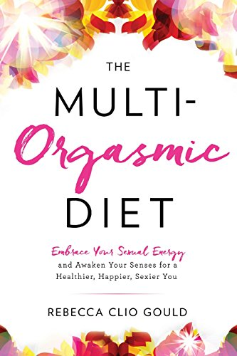 The Multi-Orgasmic Diet : Embrace Your Sexual Energy and Awaken Your Senses for a Healthier, Happier, Sexier You