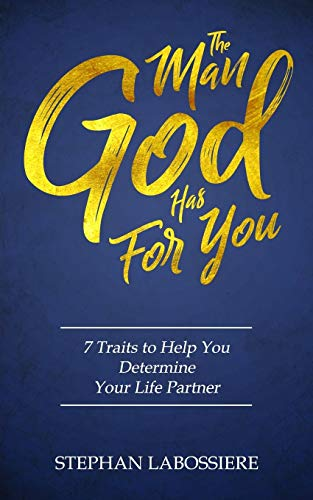 The Man God Has For You : 7 traits to Help You Determine Your Life Partner