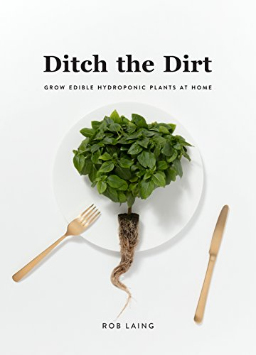Ditch the Dirt : Grow Edible Hydroponic Plants at Home