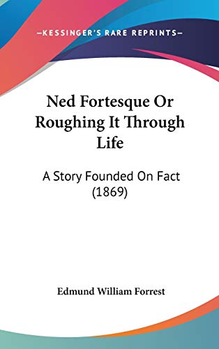 Ned Fortesque Or Roughing It Through Life : A Story Founded On Fact (1869)
