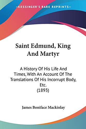 Saint Edmund, King And Martyr : A History Of His Life And Times, With An Account Of The Translations Of His Incorrupt Body, Etc. (1893)