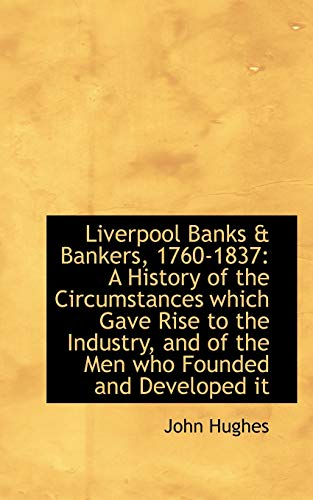 Liverpool Banks & Bankers, 1760-1837 : A History of the Circumstances Which Gave Rise to the Industry