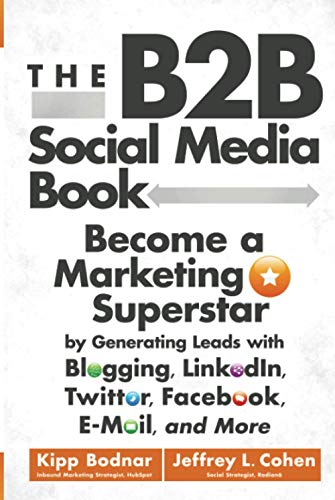 The B2B Social Media Book : Become a Marketing Superstar by Generating Leads with Blogging, LinkedIn, Twitter, Facebook, Email, and More
