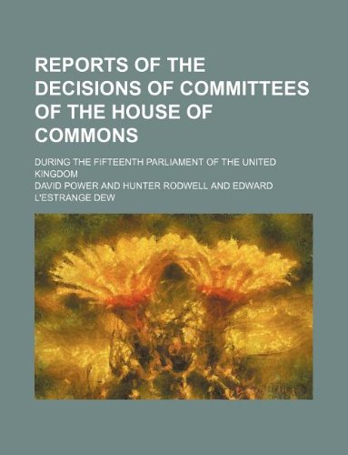Reports of the Decisions of Committees of the House of Commons; During the Fifteenth Parliament of the United Kingdom
