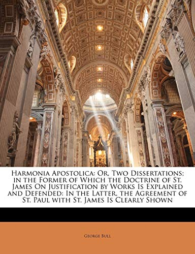 Harmonia Apostolica : Or, Two Dissertations; In the Former of Which the Doctrine of St. James on Justification by Works Is Explained and Defended: In the Latter, the Agreement of St. Paul with St. James Is Clearly Shown