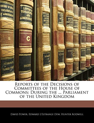 Reports of the Decisions of Committees of the House of Commons : During the ... Parliament of the United Kingdom