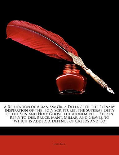 A Refutation of Arianism : Or, a Defence of the Plenary Inspiration of the Holy Scriptures, the Supreme Deity of the Son and Holy Ghost, the Atonement ... Etc.; In Reply to Drs. Bruce, Mant, Millar, and Graves. to Which Is Added, a Defence of Creeds and Co