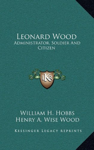 Leonard Wood : Administrator, Soldier and Citizen