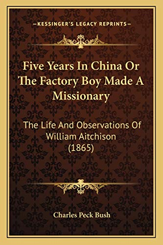 Five Years in China or the Factory Boy Made a Missionary : The Life and Observations of William Aitchison (1865)