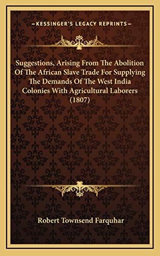Suggestions, Arising from the Abolition of the African Slave Trade for Supplying the Demands of the West India Colonies with Agricultural Laborers (1807)
