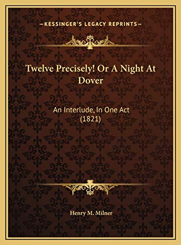 Twelve Precisely! or a Night at Dover : An Interlude, in One Act (1821) an Interlude, in One Act (1821)