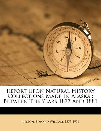 Report Upon Natural History Collections Made in Alaska : Between the Years 1877 and 1881