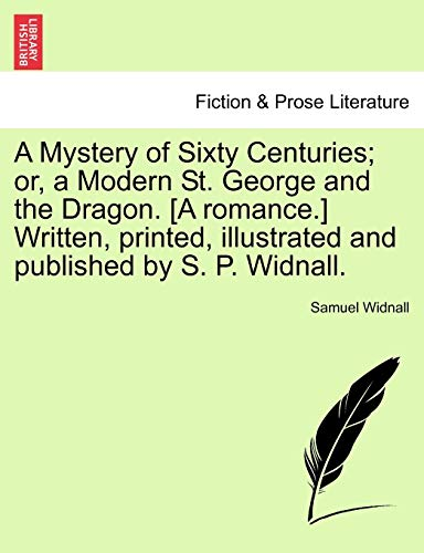 A Mystery of Sixty Centuries; Or, a Modern St. George and the Dragon. [A Romance.] Written, Printed, Illustrated and Published by S. P. Widnall.