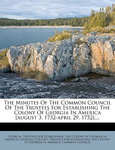 The Minutes of the Common Council of the Trustees for Establishing the Colony of Georgia in America [August 3, 1732-April 29, 1752]....