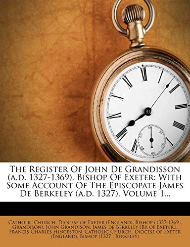 The Register of John de Grandisson (A.D. 1327-1369), Bishop of Exeter : With Some Account of the Episcopate James de Berkeley (A.D. 1327), Volume 1...