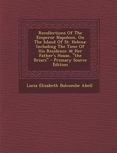 Recollections of the Emperor Napoleon, on the Island of St. Helena : Including the Time of His Residence at Her Father's House, the Briars - Primary