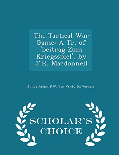 The Tactical War Game : A Tr. of 'Beitrag Zum Kriegsspiel', by J.R. MacDonnell - Scholar's Choice Edition