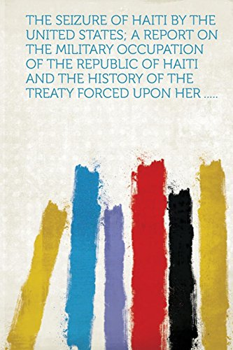 The Seizure of Haiti by the United States; A Report on the Military Occupation of the Republic of Haiti and the History of the Treaty Forced Upon Her