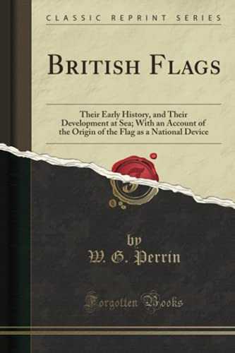 British Flags : Their Early History, and Their Development at Sea; With an Account of the Origin of the Flag as a National Device (Classic Reprint)