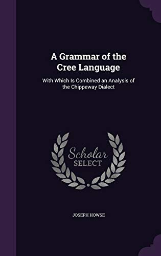 A Grammar of the Cree Language : With Which Is Combined an Analysis of the Chippeway Dialect