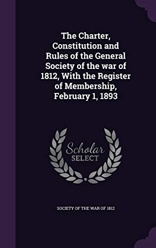 The Charter, Constitution and Rules of the General Society of the War of 1812, with the Register of Membership, February 1, 1893