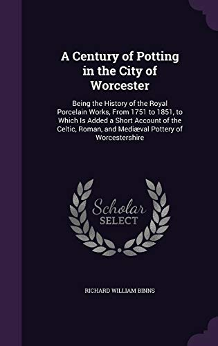 A Century of Potting in the City of Worcester : Being the History of the Royal Porcelain Works, from 1751 to 1851, to Which Is Added a Short Account of the Celtic, Roman, and Mediaeval Pottery of Worcestershire