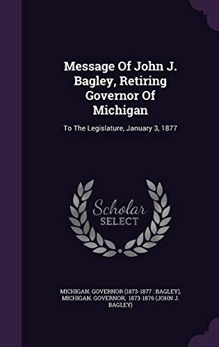Message of John J. Bagley, Retiring Governor of Michigan : To the Legislature, January 3, 1877