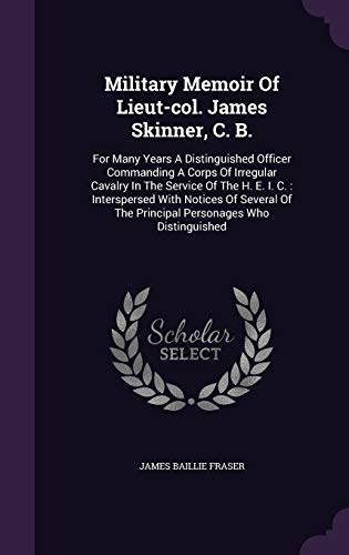 Military Memoir of Lieut-Col. James Skinner, C. B. : For Many Years a Distinguished Officer Commanding a Corps of Irregular Cavalry in the Service of the H. E. I. C.: Interspersed with Notices of Several of the Principal Personages Who Distinguished