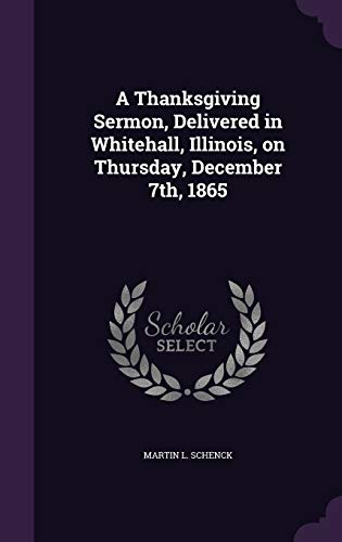 A Thanksgiving Sermon, Delivered in Whitehall, Illinois, on Thursday, December 7th, 1865