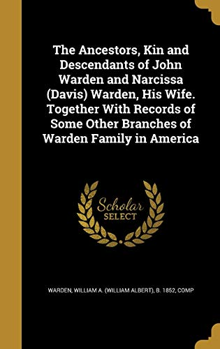 The Ancestors, Kin and Descendants of John Warden and Narcissa (Davis) Warden, His Wife. Together with Records of Some Other Branches of Warden Family in America