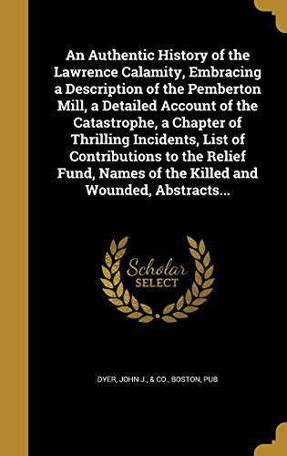 An Authentic History of the Lawrence Calamity, Embracing a Description of the Pemberton Mill, a Detailed Account of the Catastrophe, a Chapter of Thrilling Incidents, List of Contributions to the Relief Fund, Names of the Killed and Wounded, Abstracts...