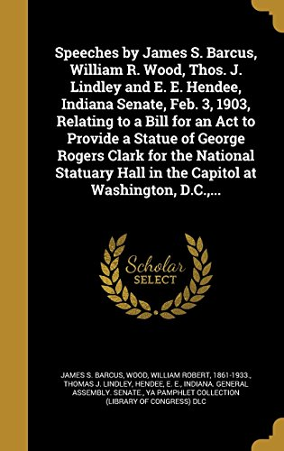 Speeches by James S. Barcus, William R. Wood, Thos. J. Lindley and E. E. Hendee, Indiana Senate, Feb. 3, 1903, Relating to a Bill for an ACT to Provide a Statue of George Rogers Clark for the National Statuary Hall in the Capitol at Washington, D.C., ...